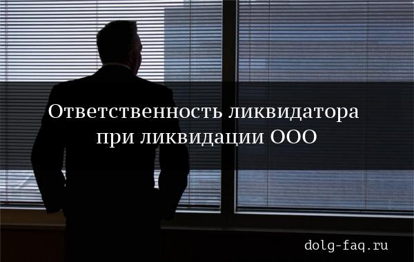 Какие риски и ответственность несет ликвидатор компании?